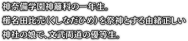 神奈備学園神籬科の一年生。 櫛名田比売(くしなだひめ)を祭神とする由緒正しい 神社の娘で、文武両道の優等生。